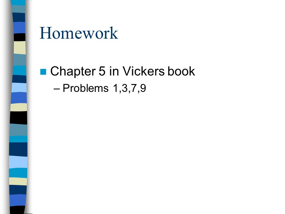 Homework Chapter 5 in Vickers book –Problems 1,3,7,9