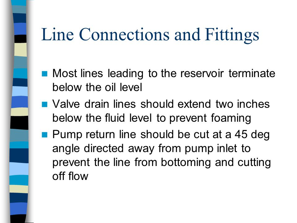 Line Connections and Fittings Most lines leading to the reservoir terminate below the oil level Valve drain lines should extend two inches below the f