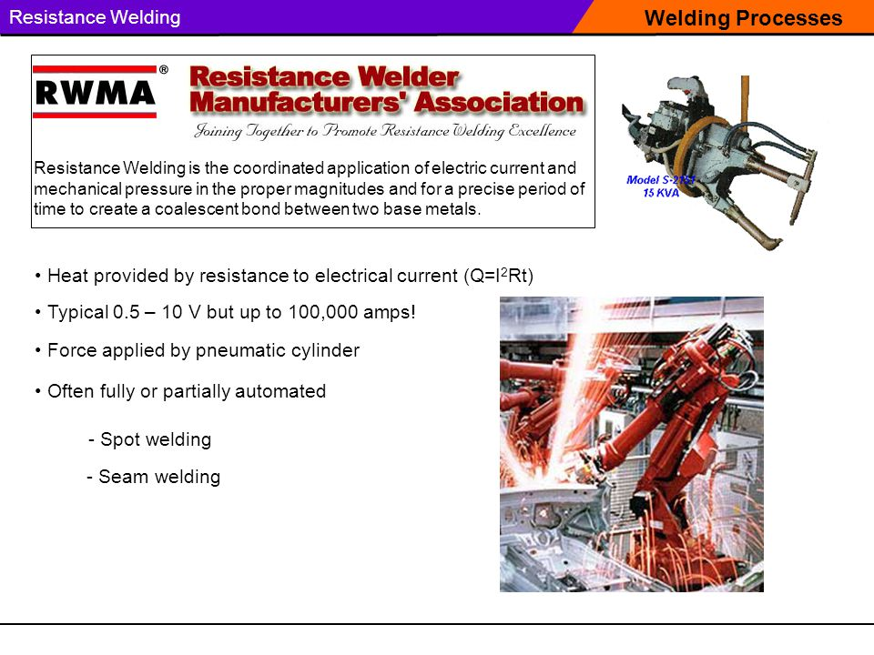 Welding Processes Resistance Welding Resistance Welding is the coordinated application of electric current and mechanical pressure in the proper magni