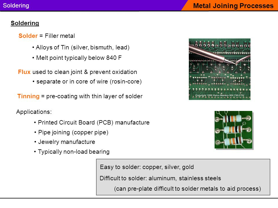 Soldering Solder = Filler metal Metal Joining Processes Soldering Applications: Printed Circuit Board (PCB) manufacture Pipe joining (copper pipe) Jewelry manufacture Easy to solder: copper, silver, gold Difficult to solder: aluminum, stainless steels (can pre-plate difficult to solder metals to aid process) Alloys of Tin (silver, bismuth, lead) Melt point typically below 840 F Flux used to clean joint & prevent oxidation Typically non-load bearing Tinning = pre-coating with thin layer of solder separate or in core of wire (rosin-core)