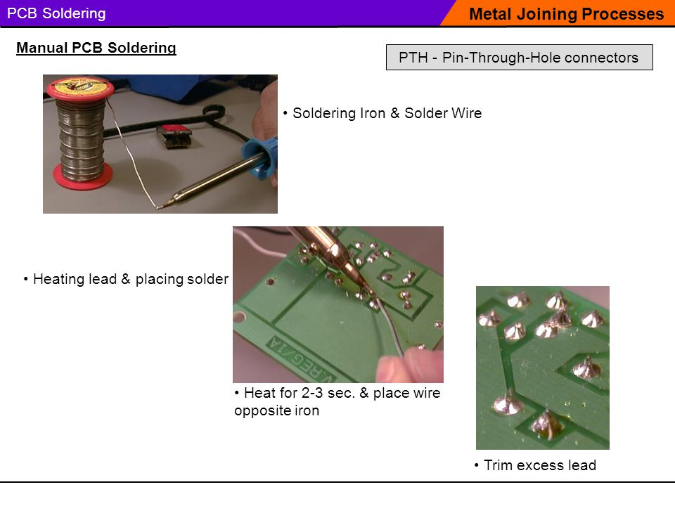 PCB Soldering Soldering Iron & Solder Wire Metal Joining Processes Manual PCB Soldering Heating lead & placing solder Trim excess lead Heat for 2-3 se