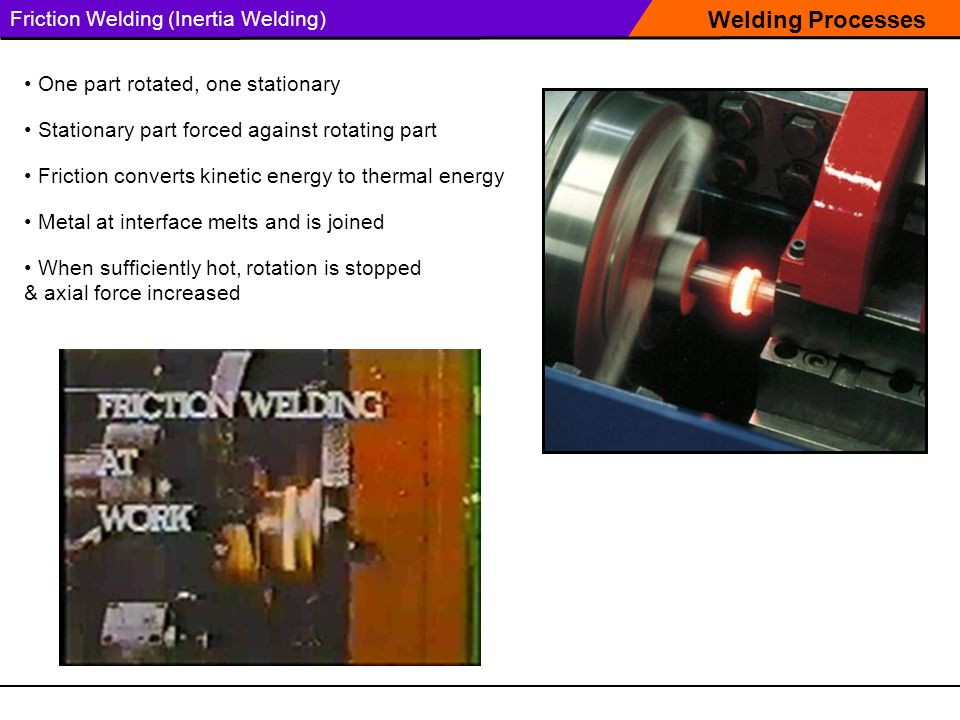 Welding Processes Friction Welding (Inertia Welding) One part rotated, one stationary Stationary part forced against rotating part Friction converts kinetic energy to thermal energy Metal at interface melts and is joined When sufficiently hot, rotation is stopped & axial force increased
