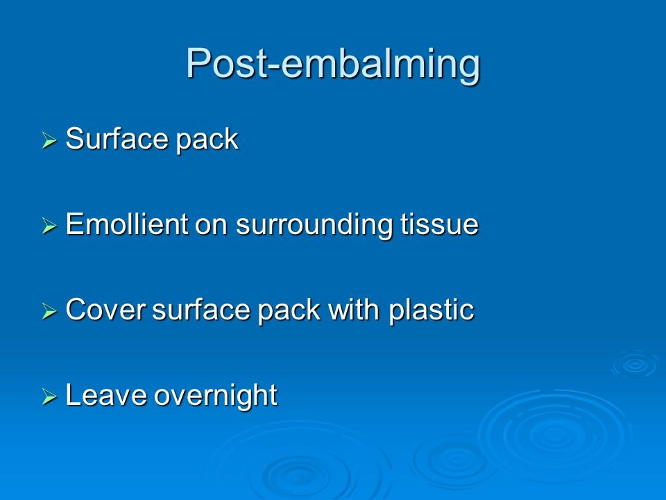 Post-embalming  Surface pack  Emollient on surrounding tissue  Cover surface pack with plastic  Leave overnight