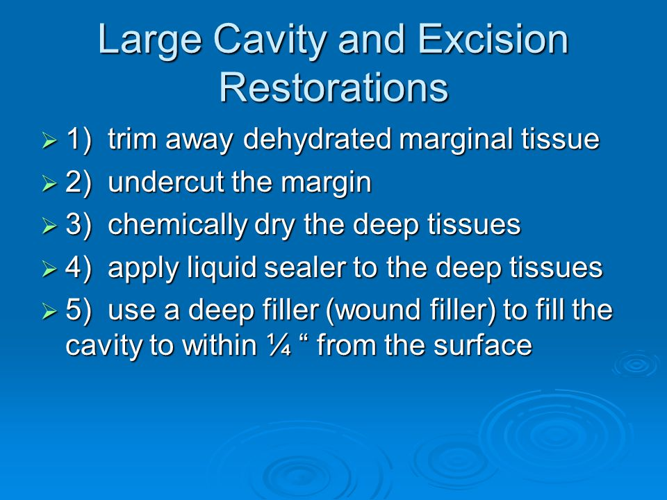 Large Cavity and Excision Restorations  1) trim away dehydrated marginal tissue  2) undercut the margin  3) chemically dry the deep tissues  4) apply liquid sealer to the deep tissues  5) use a deep filler (wound filler) to fill the cavity to within ¼ from the surface