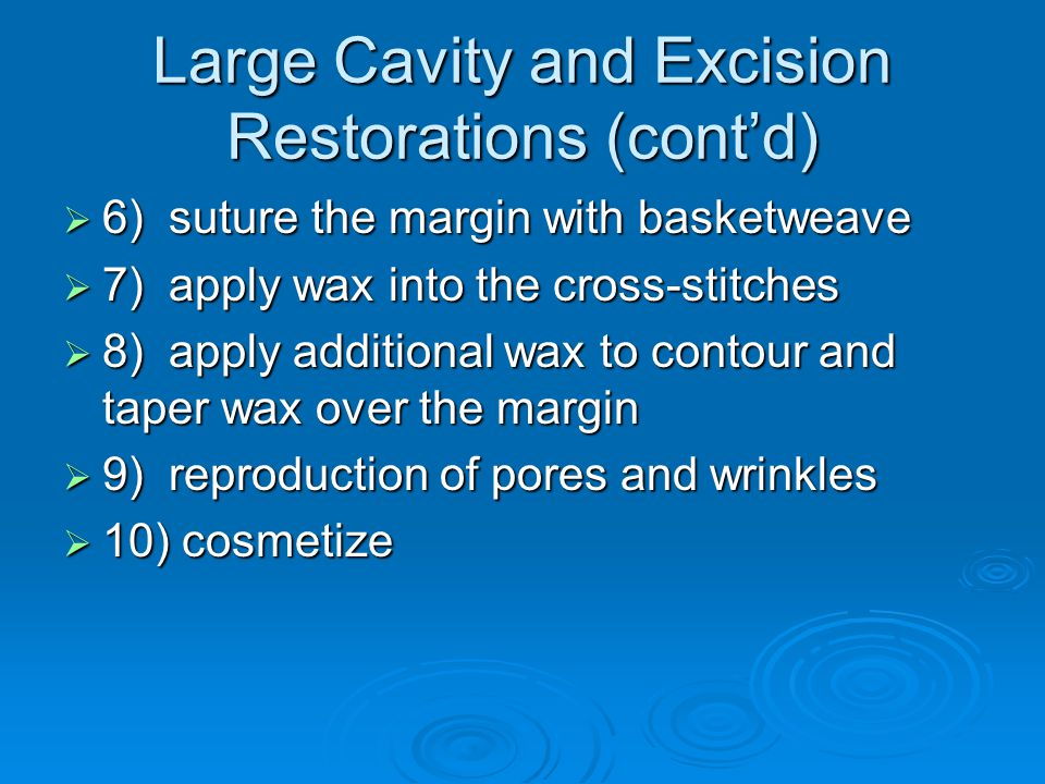 Large Cavity and Excision Restorations (cont'd)  6) suture the margin with basketweave  7) apply wax into the cross-stitches  8) apply additional wax to contour and taper wax over the margin  9) reproduction of pores and wrinkles  10) cosmetize