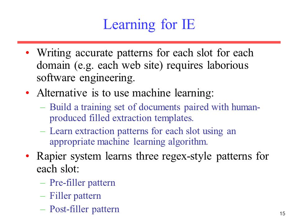 15 Learning for IE Writing accurate patterns for each slot for each domain (e.g.