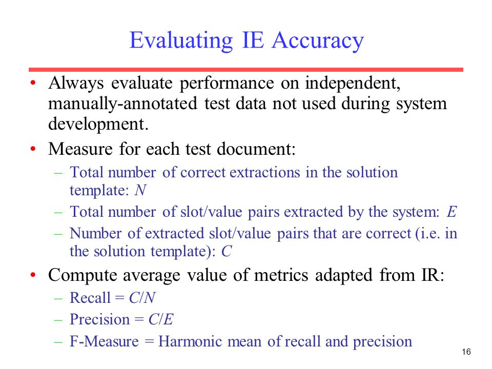 16 Evaluating IE Accuracy Always evaluate performance on independent, manually-annotated test data not used during system development.