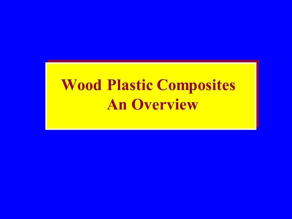 Presentation Outline Introduction to Wood Plastic Composites Historical Development Milestones in Commercialization Technology Status Benefits of wood plastic composites Applications Future markets & business opportunities