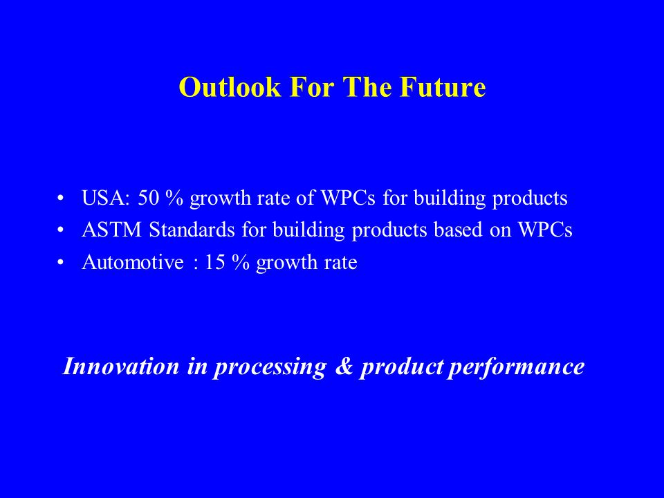 Outlook For The Future USA: 50 % growth rate of WPCs for building products ASTM Standards for building products based on WPCs Automotive : 15 % growth