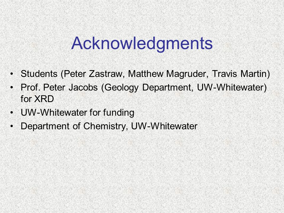Acknowledgments Students (Peter Zastraw, Matthew Magruder, Travis Martin) Prof. Peter Jacobs (Geology Department, UW-Whitewater) for XRD UW-Whitewater