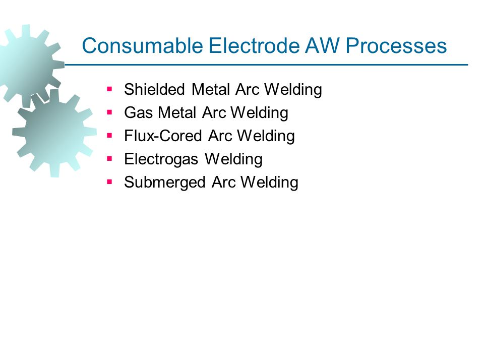 Consumable Electrode AW Processes  Shielded Metal Arc Welding  Gas Metal Arc Welding  Flux ‑ Cored Arc Welding  Electrogas Welding  Submerged Arc