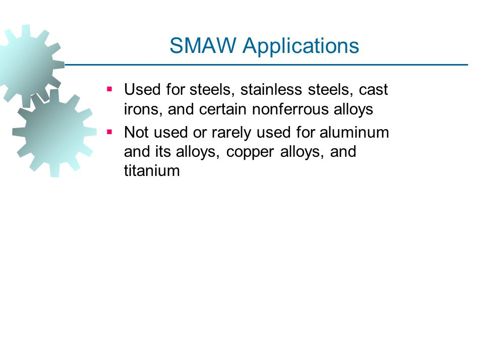 SMAW Applications  Used for steels, stainless steels, cast irons, and certain nonferrous alloys  Not used or rarely used for aluminum and its alloys