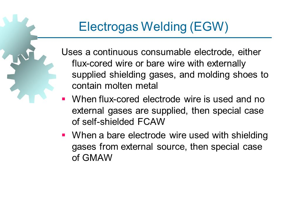 Electrogas Welding (EGW) Uses a continuous consumable electrode, either flux ‑ cored wire or bare wire with externally supplied shielding gases, and m