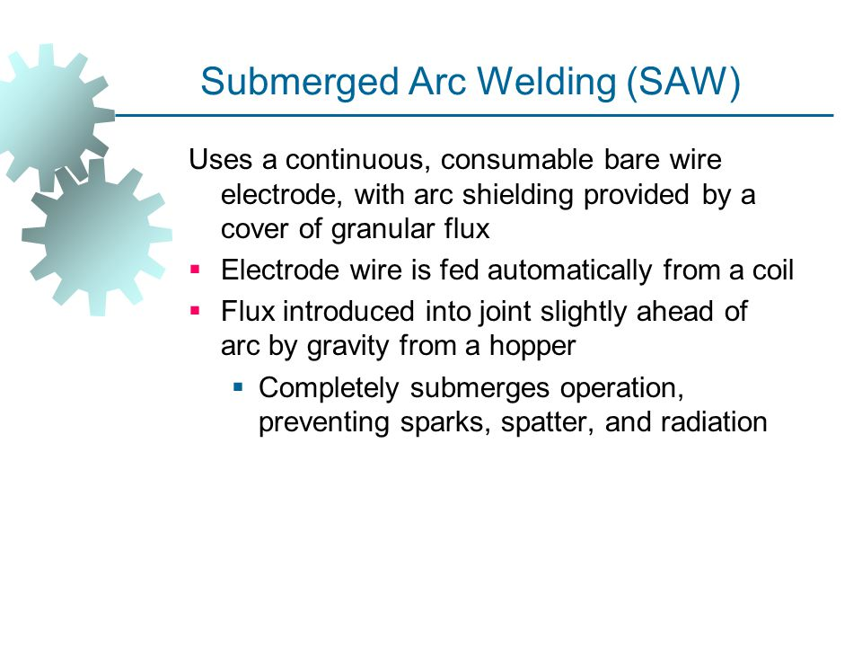 Submerged Arc Welding (SAW) Uses a continuous, consumable bare wire electrode, with arc shielding provided by a cover of granular flux  Electrode wir