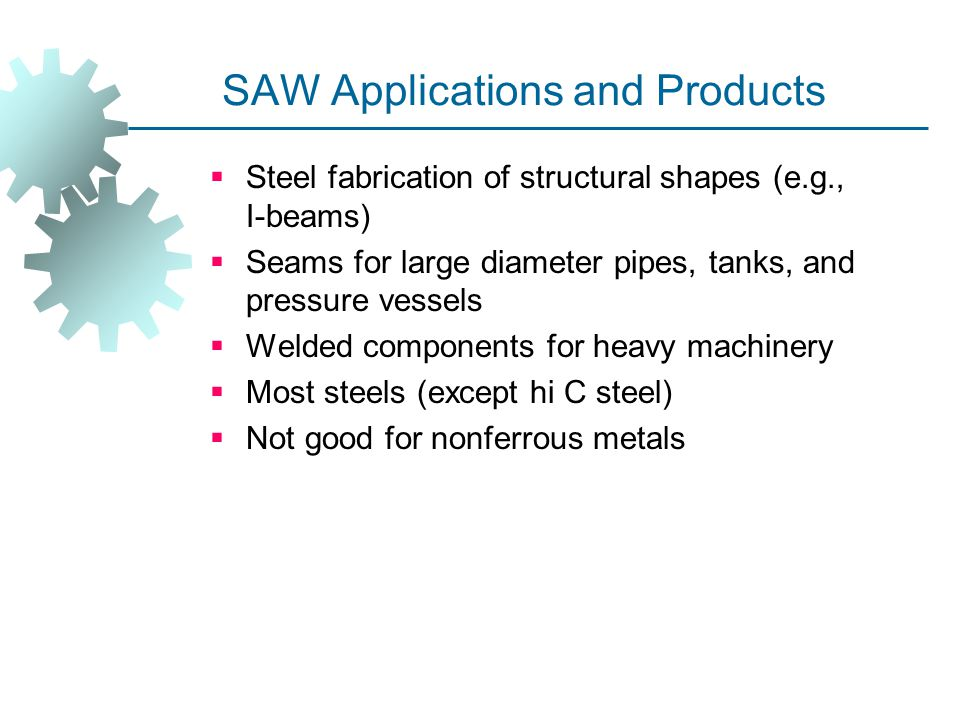 SAW Applications and Products  Steel fabrication of structural shapes (e.g., I ‑ beams)  Seams for large diameter pipes, tanks, and pressure vessels