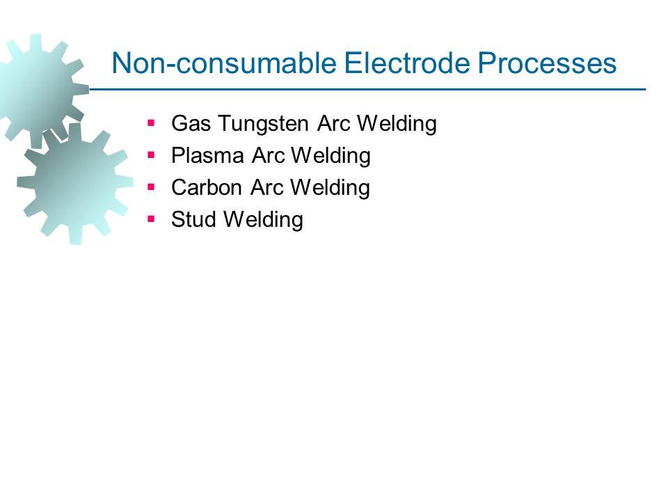 Non-consumable Electrode Processes  Gas Tungsten Arc Welding  Plasma Arc Welding  Carbon Arc Welding  Stud Welding