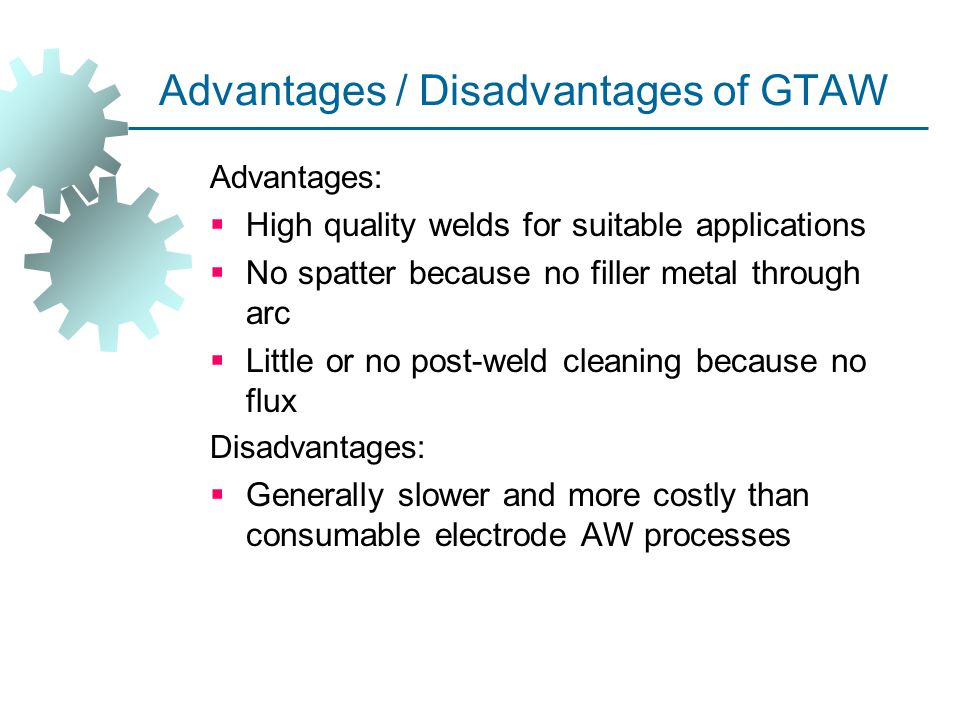 Advantages / Disadvantages of GTAW Advantages:  High quality welds for suitable applications  No spatter because no filler metal through arc  Littl