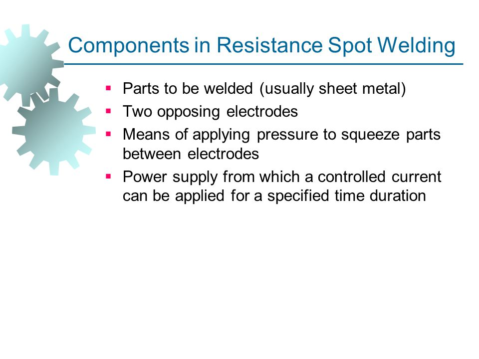 Components in Resistance Spot Welding  Parts to be welded (usually sheet metal)  Two opposing electrodes  Means of applying pressure to squeeze par