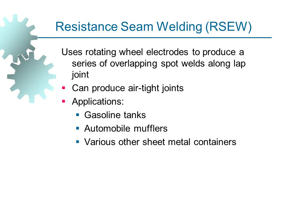 Resistance Seam Welding (RSEW) Uses rotating wheel electrodes to produce a series of overlapping spot welds along lap joint  Can produce air ‑ tight