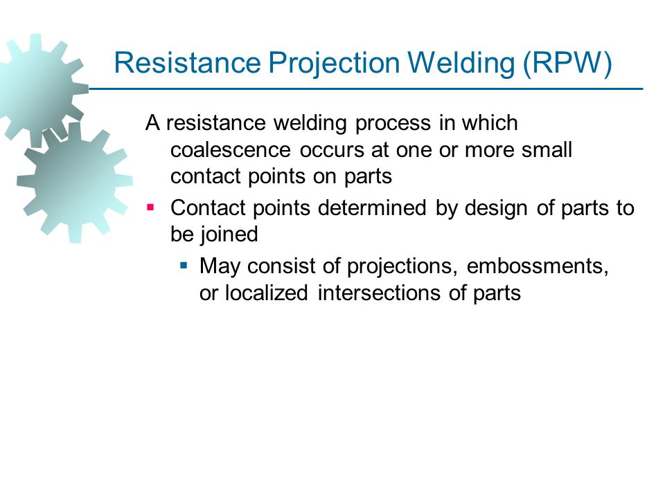 Resistance Projection Welding (RPW) A resistance welding process in which coalescence occurs at one or more small contact points on parts  Contact po