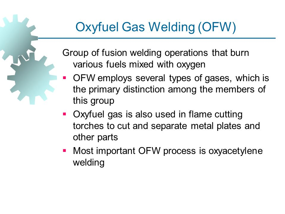 Oxyfuel Gas Welding (OFW) Group of fusion welding operations that burn various fuels mixed with oxygen  OFW employs several types of gases, which is