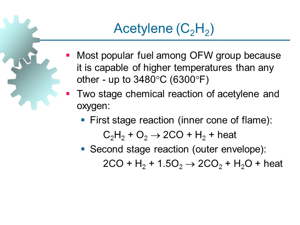 Acetylene (C 2 H 2 )  Most popular fuel among OFW group because it is capable of higher temperatures than any other ‑ up to 3480  C (6300  F)  Two