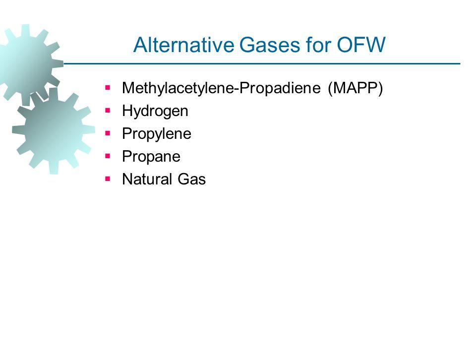 Alternative Gases for OFW  Methylacetylene ‑ Propadiene (MAPP)  Hydrogen  Propylene  Propane  Natural Gas