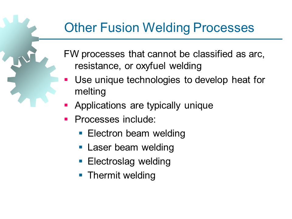 Other Fusion Welding Processes FW processes that cannot be classified as arc, resistance, or oxyfuel welding  Use unique technologies to develop heat