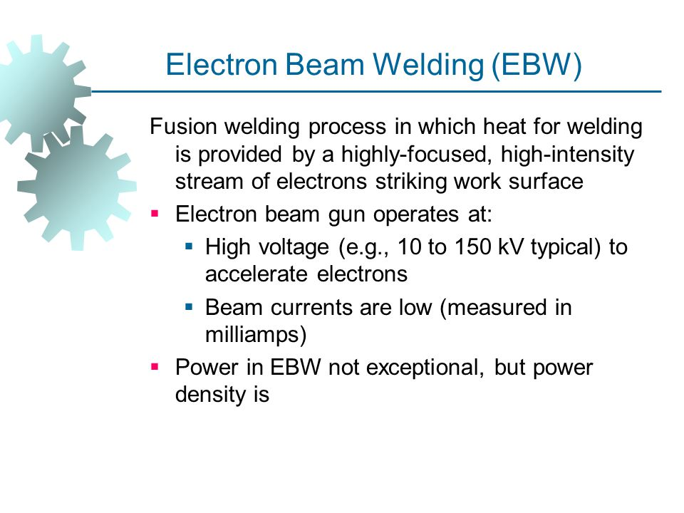 Electron Beam Welding (EBW) Fusion welding process in which heat for welding is provided by a highly ‑ focused, high ‑ intensity stream of electrons s