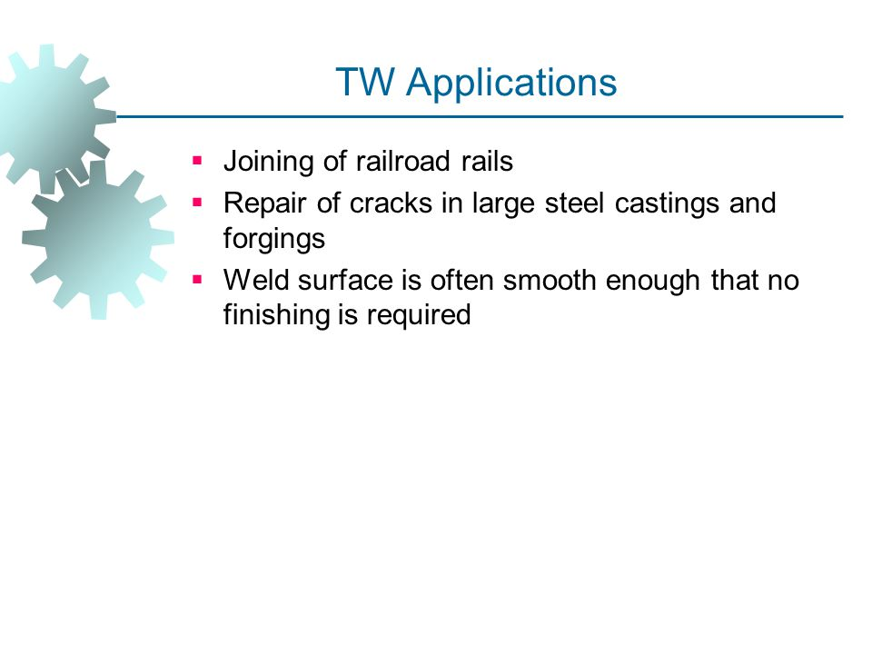 TW Applications  Joining of railroad rails  Repair of cracks in large steel castings and forgings  Weld surface is often smooth enough that no fini