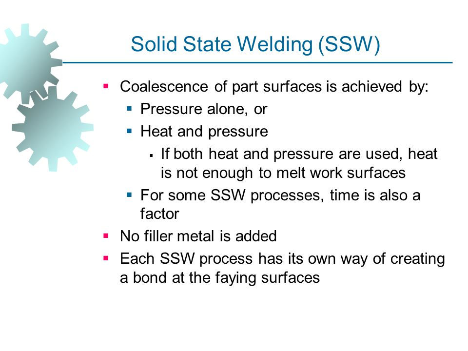 Solid State Welding (SSW)  Coalescence of part surfaces is achieved by:  Pressure alone, or  Heat and pressure  If both heat and pressure are used