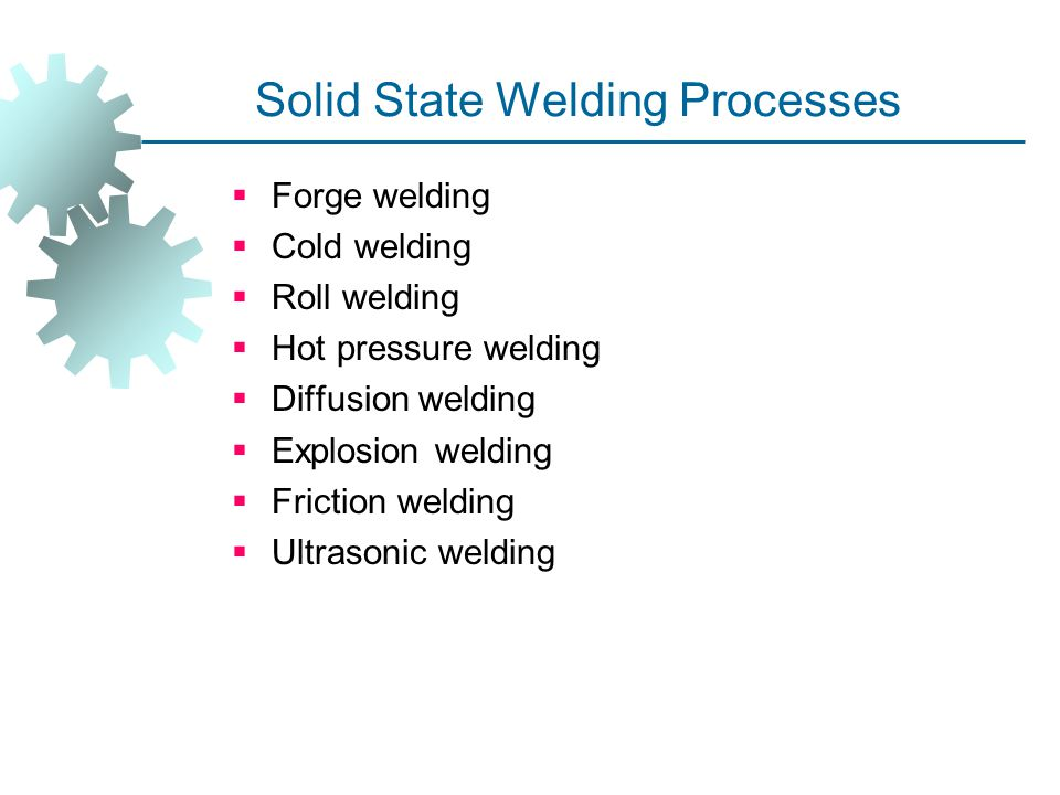 Solid State Welding Processes  Forge welding  Cold welding  Roll welding  Hot pressure welding  Diffusion welding  Explosion welding  Friction