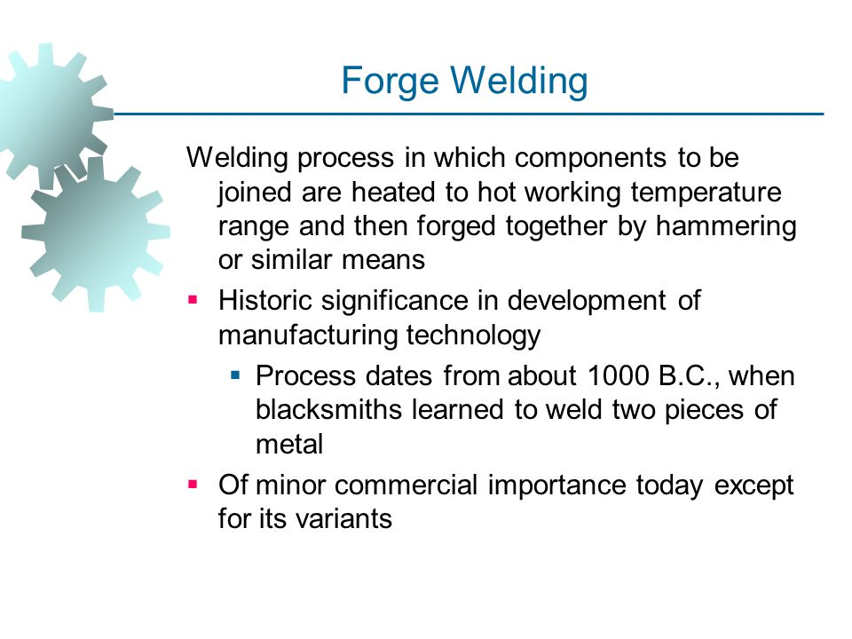Forge Welding Welding process in which components to be joined are heated to hot working temperature range and then forged together by hammering or si