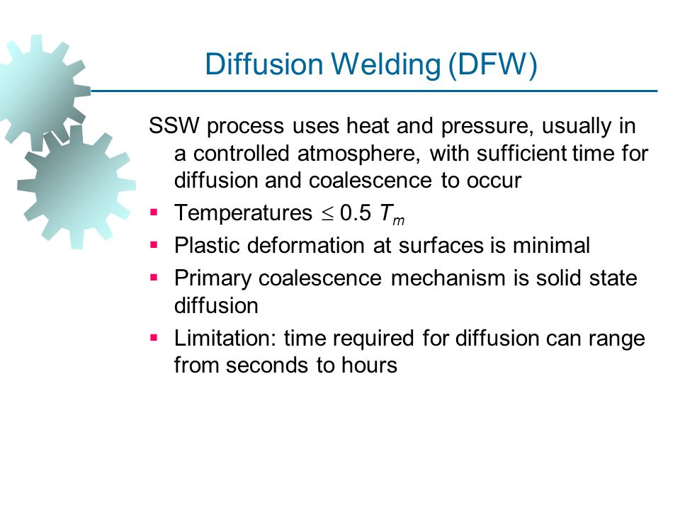 Diffusion Welding (DFW) SSW process uses heat and pressure, usually in a controlled atmosphere, with sufficient time for diffusion and coalescence to