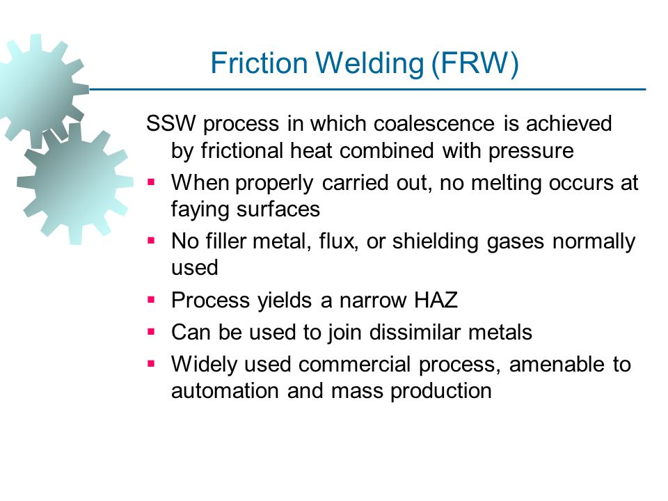 Friction Welding (FRW) SSW process in which coalescence is achieved by frictional heat combined with pressure  When properly carried out, no melting