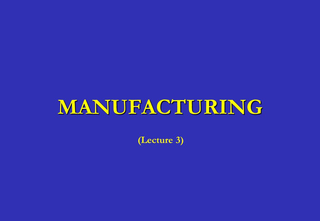 MANUFACTURING (Lecture 3)