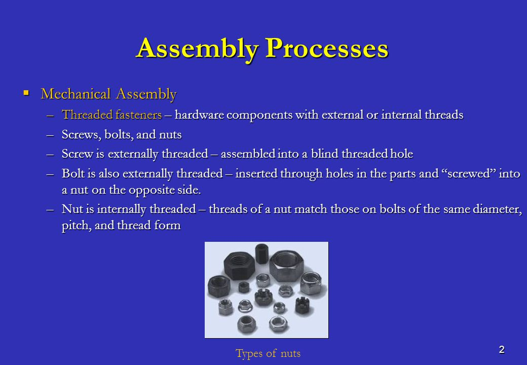 3 Assembly Processes  Mechanical Assembly –Washers – used with threaded fasteners to ensure tightness –Common types – (a) plain (flat) washer; (b) spring washers, to dampen vibration or compensate for wear; and (c) lock washer, to resist loosening –Washers serve various functions: Distribute stresses at the bolt or screw head and nut Distribute stresses at the bolt or screw head and nut Provide clearance for large holes Provide clearance for large holes Protect part surface Protect part surface Seal the joint Seal the joint Resist inadvertent unfastening Resist inadvertent unfastening Types of washers