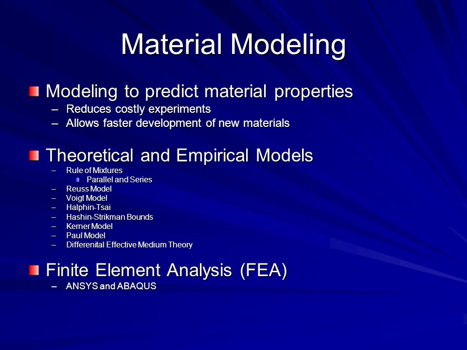 Material Modeling Modeling to predict material properties –Reduces costly experiments –Allows faster development of new materials Theoretical and Empirical Models –Rule of Mixtures Parallel and Series –Reuss Model –Voigt Model –Halphin-Tsai –Hashin-Strikman Bounds –Kerner Model –Paul Model –Differenital Effective Medium Theory Finite Element Analysis (FEA) –ANSYS and ABAQUS