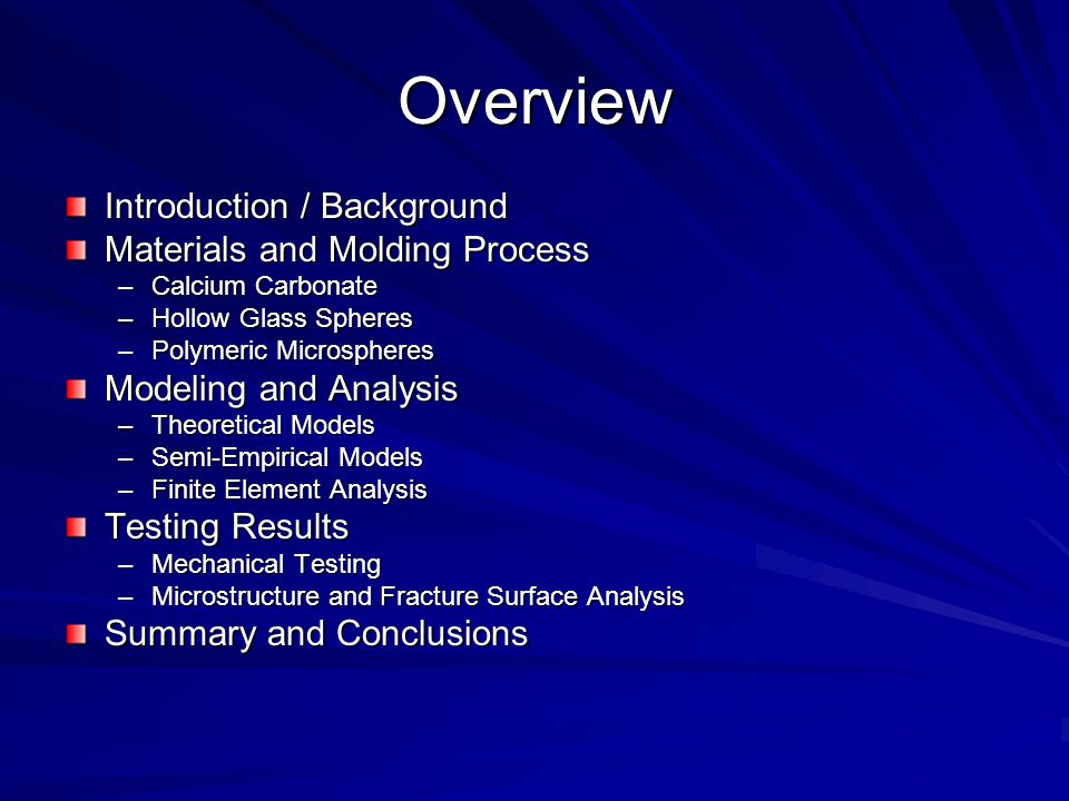 Overview Introduction / Background Materials and Molding Process –Calcium Carbonate –Hollow Glass Spheres –Polymeric Microspheres Modeling and Analysis –Theoretical Models –Semi-Empirical Models –Finite Element Analysis Testing Results –Mechanical Testing –Microstructure and Fracture Surface Analysis Summary and Conclusions