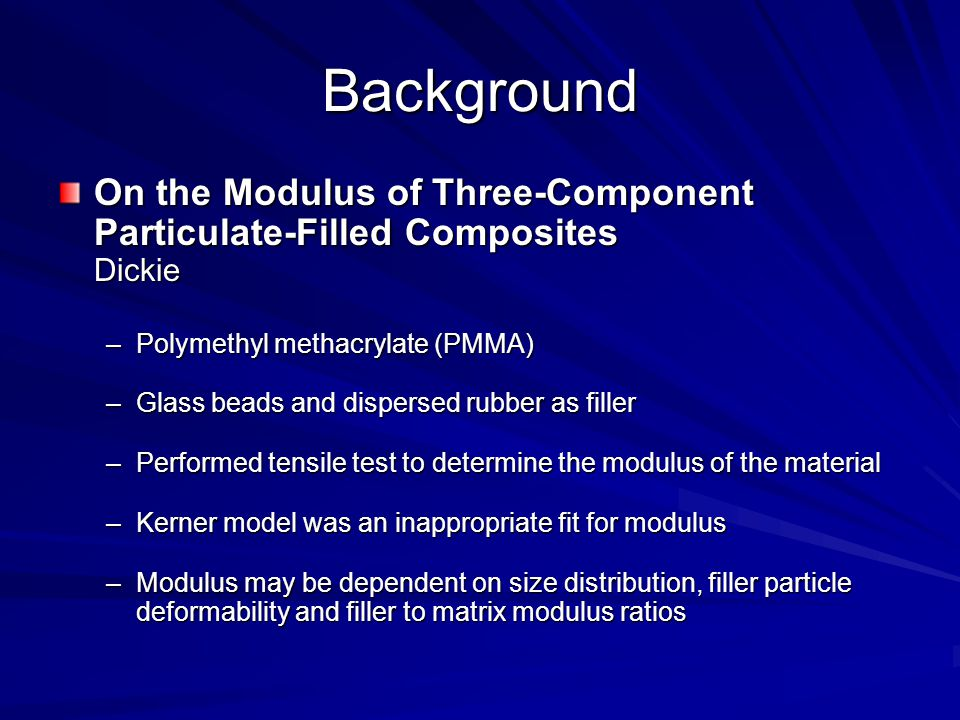 Background On the Modulus of Three-Component Particulate-Filled Composites Dickie –Polymethyl methacrylate (PMMA) –Glass beads and dispersed rubber as filler –Performed tensile test to determine the modulus of the material –Kerner model was an inappropriate fit for modulus –Modulus may be dependent on size distribution, filler particle deformability and filler to matrix modulus ratios