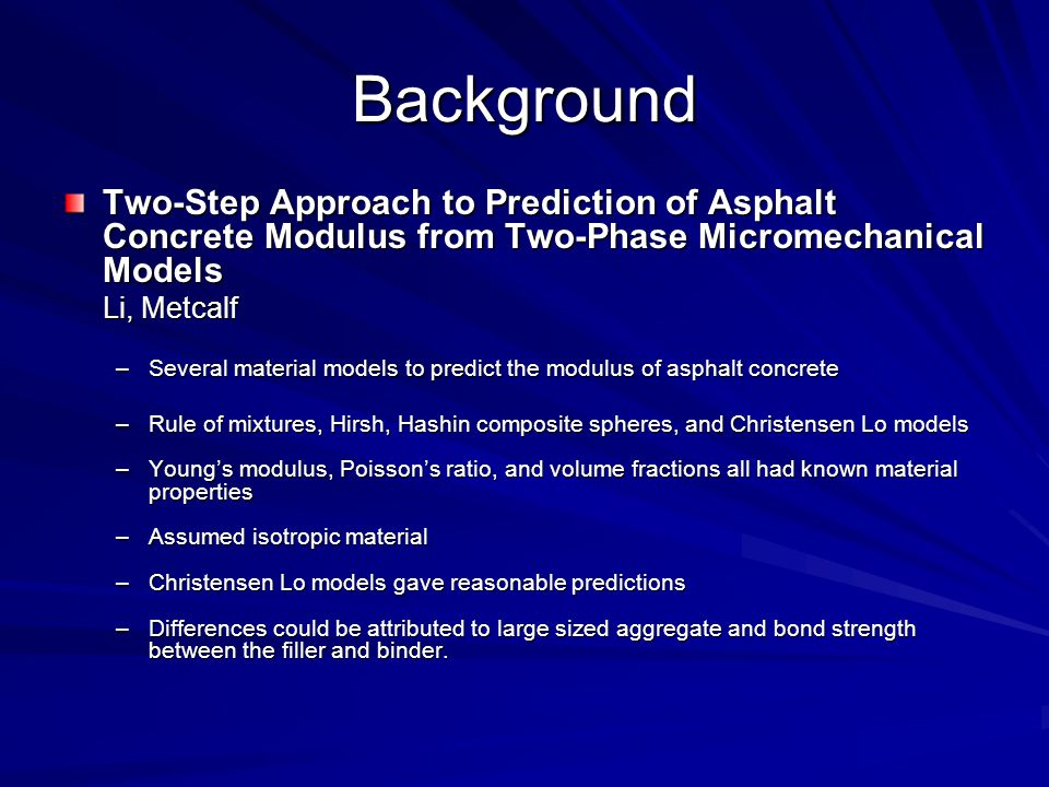 Background Two-Step Approach to Prediction of Asphalt Concrete Modulus from Two-Phase Micromechanical Models Li, Metcalf –Several material models to predict the modulus of asphalt concrete –Rule of mixtures, Hirsh, Hashin composite spheres, and Christensen Lo models –Young's modulus, Poisson's ratio, and volume fractions all had known material properties –Assumed isotropic material –Christensen Lo models gave reasonable predictions –Differences could be attributed to large sized aggregate and bond strength between the filler and binder.