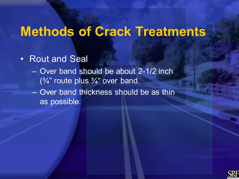 Methods of Crack Treatments Rout and Seal –Over band should be about 2-1/2 inch (¾ route plus ¾ over band.