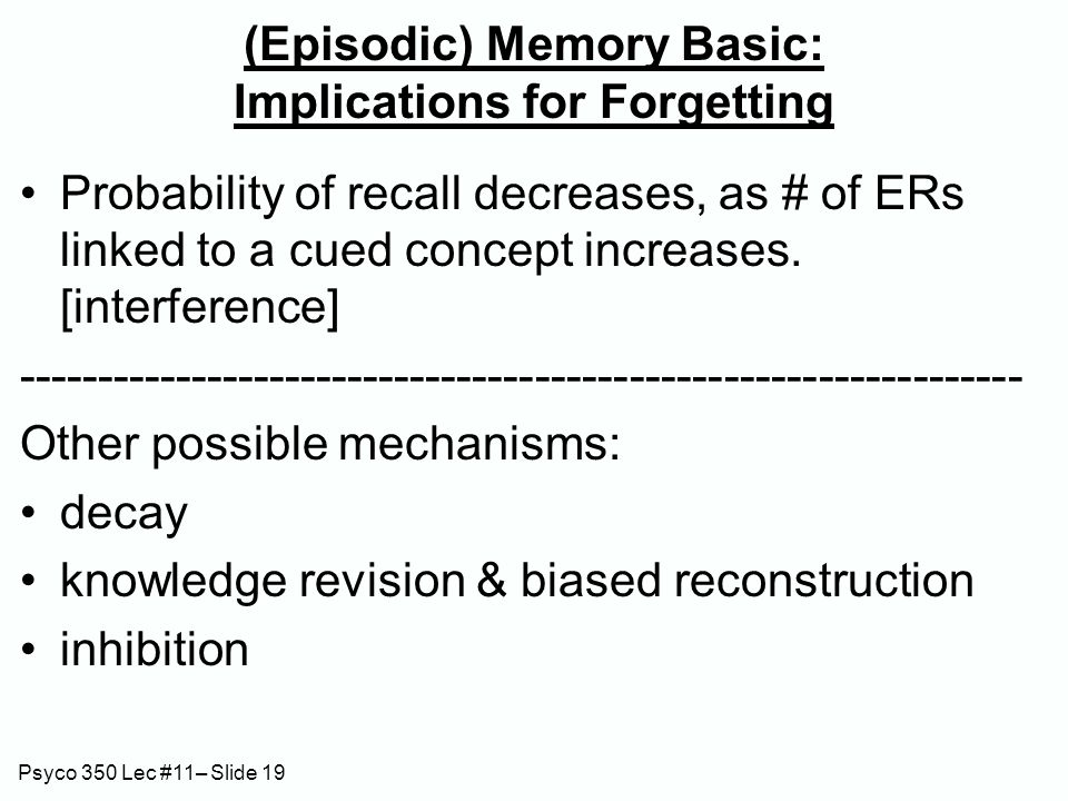 Psyco 350 Lec #11– Slide 19 (Episodic) Memory Basic: Implications for Forgetting Probability of recall decreases, as # of ERs linked to a cued concept