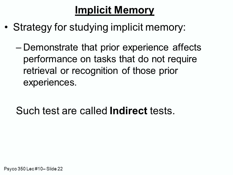Psyco 350 Lec #10– Slide 22 Implicit Memory Strategy for studying implicit memory: –Demonstrate that prior experience affects performance on tasks tha