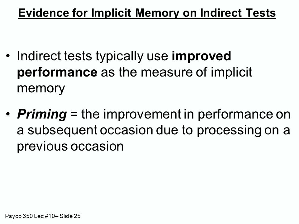 Psyco 350 Lec #10– Slide 25 Evidence for Implicit Memory on Indirect Tests Indirect tests typically use improved performance as the measure of implici