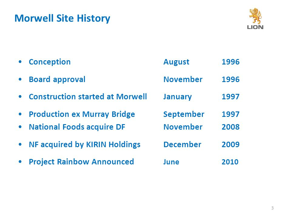 3 Morwell Site History ConceptionAugust1996 Board approvalNovember 1996 Construction started at MorwellJanuary 1997 Production ex Murray BridgeSeptember 1997 National Foods acquire DFNovember2008 NF acquired by KIRIN HoldingsDecember 2009 Project Rainbow Announced June 2010