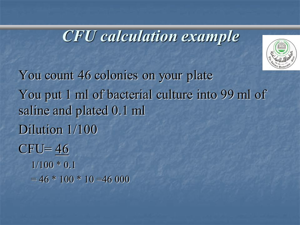 CFU calculation example You count 46 colonies on your plate You put 1 ml of bacterial culture into 99 ml of saline and plated 0.1 ml Dilution 1/100 CF