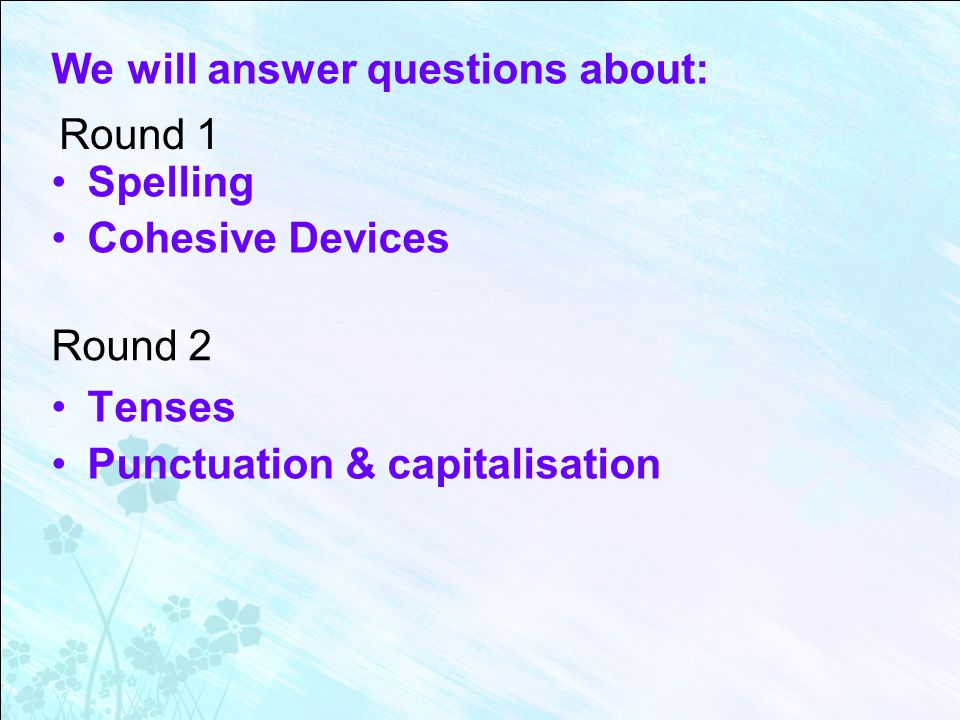 We will answer questions about: Spelling Cohesive Devices Tenses Punctuation & capitalisation Round 1 Round 2