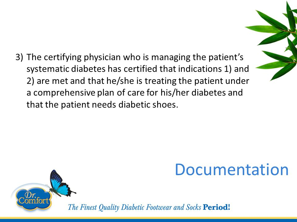 3)The certifying physician who is managing the patient's systematic diabetes has certified that indications 1) and 2) are met and that he/she is treating the patient under a comprehensive plan of care for his/her diabetes and that the patient needs diabetic shoes.