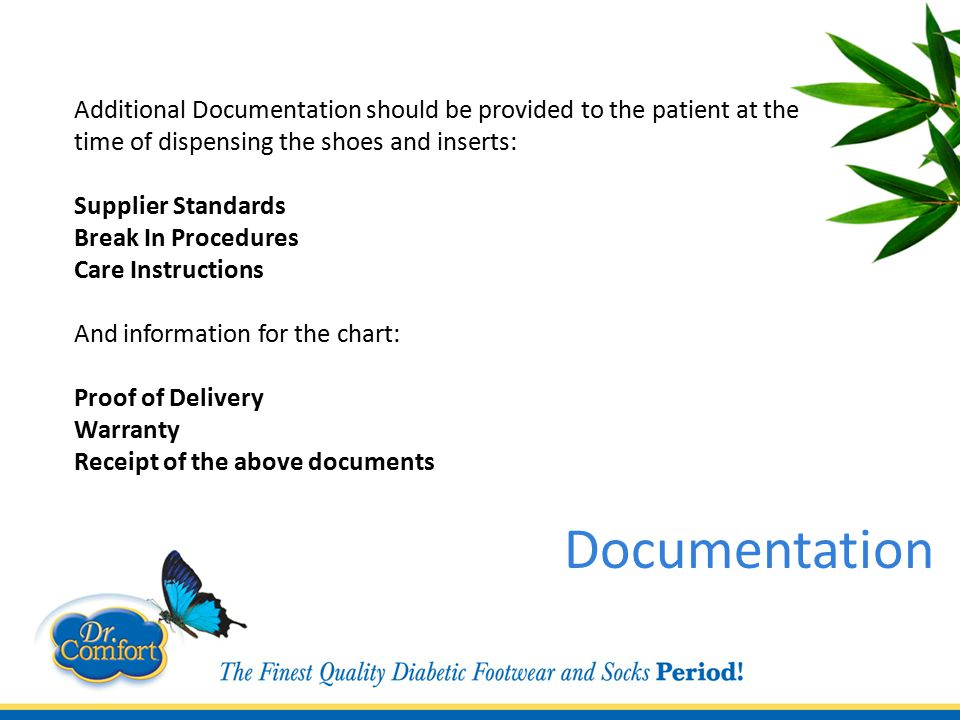 Additional Documentation should be provided to the patient at the time of dispensing the shoes and inserts: Supplier Standards Break In Procedures Care Instructions And information for the chart: Proof of Delivery Warranty Receipt of the above documents Documentation